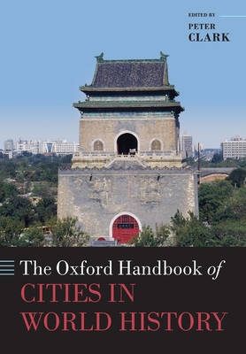 The Oxford Handbook of Cities in World History - Clark, Peter (Editor)