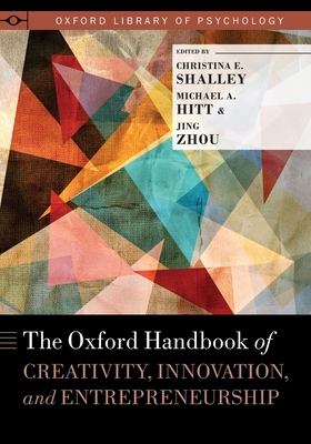 The Oxford Handbook of Creativity, Innovation, and Entrepreneurship - Shalley, Christina (Editor), and Hitt, Michael A (Editor), and Zhou, Jing, PhD (Editor)