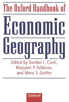 The Oxford Handbook of Economic Geography - Clark, Gordon L (Editor), and Feldman, Maryann P (Editor), and Gertler, Meric S (Editor)