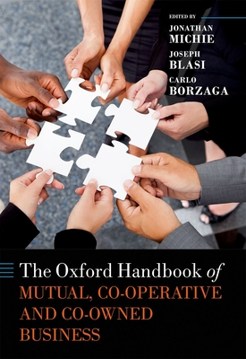 The Oxford Handbook of Mutual, Co-Operative, and Co-Owned Business - Michie, Jonathan (Editor), and Blasi, Joseph R. (Editor), and Borzaga, Carlo (Editor)