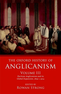 The Oxford History of Anglicanism, Volume III: Partisan Anglicanism and its Global Expansion 1829-c. 1914 - Strong, Rowan (Editor)