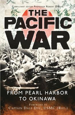 The Pacific War: From Pearl Harbor to Okinawa - Dye, Dale, and O'Neill, Robert