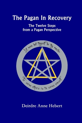 The Pagan in Recovery: The Twelve Steps from a Pagan Perspective - Hebert, Deirdre A