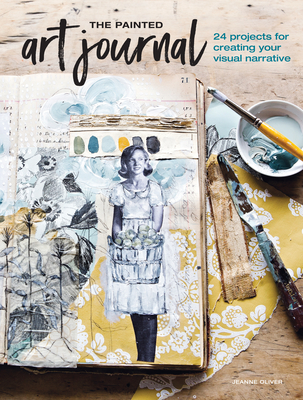 The Painted Art Journal: 24 Projects for Creating Your Visual Narrative - Oliver, Jeanne