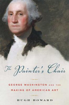 The Painter's Chair: George Washington and the Making of American Art - Howard, Hugh