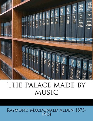 The Palace Made by Music - Alden, Raymond MacDonald