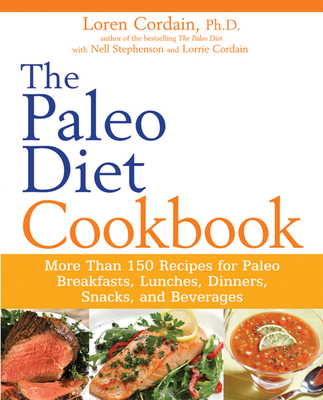 The Paleo Diet Cookbook: More Than 150 Recipes for Paleo Breakfasts, Lunches, Dinners, Snacks, and Beverages - Stephenson, Nell, and Cordain, Loren