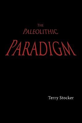 The Paleolithic Paradigm - Stocker, Terry