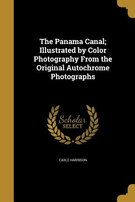 The Panama Canal; Illustrated by Color Photography from the Original Autochrome Photographs - Harrison, Earle