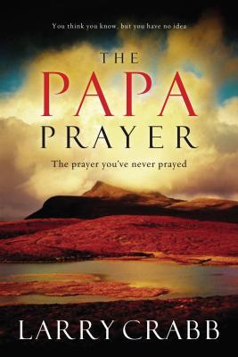 The Papa Prayer: The Prayer You've Never Prayed - Crabb, Larry, Dr.