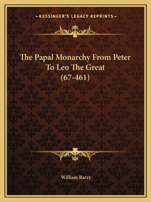 The Papal Monarchy from Peter to Leo the Great (67-461) - Barry, William