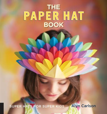 The Paper Hat Book: Super Hats for Super Kids - Carlson, Alyn, and Azzarito, Amy (Foreword by)