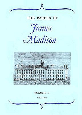 The Papers of James Madison, Volume 7: 3 May 1783-29 February 1784 - Madison, James, and Rachal, William M (Editor), and Hutchinson, William T (Editor)