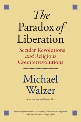 The Paradox of Liberation: Secular Revolutions and Religious Counterrevolutions - Walzer, Michael