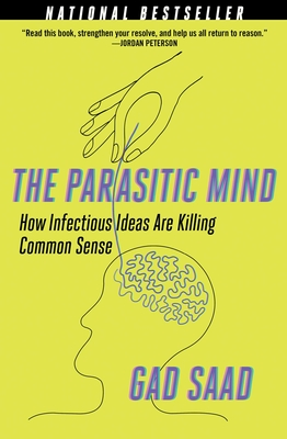 The Parasitic Mind: How Infectious Ideas Are Killing Common Sense - Saad, Gad