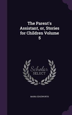 The Parent's Assistant, Or, Stories for Children Volume 5 - Edgeworth, Maria