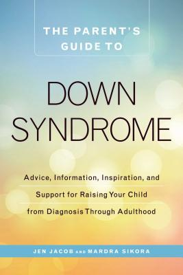 The Parent's Guide to Down Syndrome: Advice, Information, Inspiration, and Support for Raising Your Child from Diagnosis Through Adulthood - Jacob, Jen