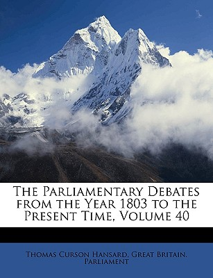 The Parliamentary Debates from the Year 1803 to the Present Time, Volume 40 - Hansard, Thomas Curson, and Great Britain Parliament, Britain Parliament (Creator)