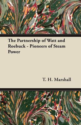 The Partnership of Watt and Roebuck - Pioneers of Steam Power - Marshall, T H