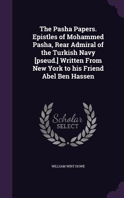 The Pasha Papers. Epistles of Mohammed Pasha, Rear Admiral of the Turkish Navy [Pseud.] Written from New York to His Friend Abel Ben Hassen - Howe, William Wirt