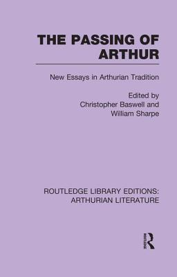 The Passing of Arthur: New Essays in Arthurian Tradition - Baswell, Christopher, Professor (Editor), and Sharpe, William, MD (Editor)