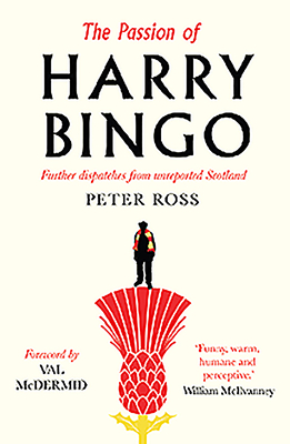 The Passion of Harry Bingo: Further Dispatches from Unreported Scotland - Ross, Peter