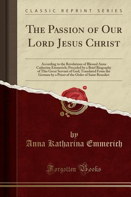 The Passion of Our Lord Jesus Christ: According to the Revelations of Blessed Anna Catherine Emmerich; Preceded by a Brief Biography of This Great Servant of God; Translated from the German by a Priest of the Order of Saint Benedict (Classic Reprint) - Emmerich, Anna Katharina
