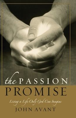 The Passion Promise: Living a Life Only God Can Imagine - Avant, John