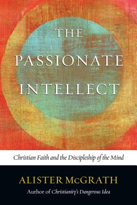 The Passionate Intellect: Christian Faith and the Discipleship of the Mind - McGrath, Alister