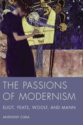 The Passions of Modernism: Eliot, Yeats, Woolf, and Mann - Cuda, Anthony