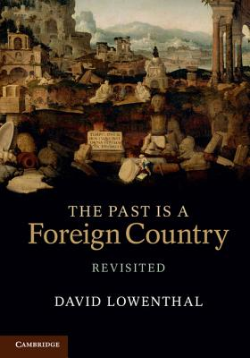The Past Is a Foreign Country - Revisited - Lowenthal, David
