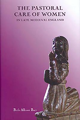 The Pastoral Care of Women in Late Medieval England - Barr, Beth Allison