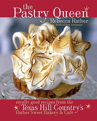The Pastry Queen: Royally Good Recipes from the Texas Hill Country's Rather Sweet Bakery and Cafe [a Baking Book] - Rather, Rebecca, and Oresman, Alison