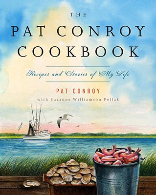 The Pat Conroy Cookbook: Recipes and Stories of My Life - Conroy, Pat