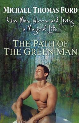 The Path of the Green Man: Gay Men, Wicca and Living a Magical Life - Ford, Michael Thomas