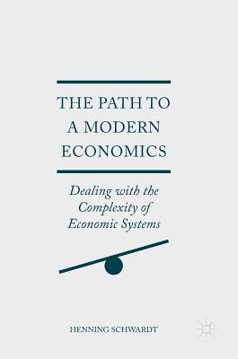 The Path to a Modern Economics: Dealing with the Complexity of Economic Systems - Schwardt, Henning