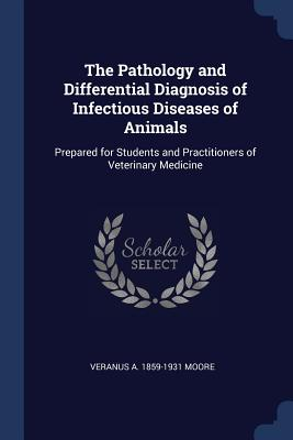 The Pathology and Differential Diagnosis of Infectious Diseases of Animals: Prepared for Students and Practitioners of Veterinary Medicine - Moore, Veranus A 1859-1931