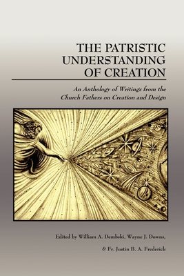The Patristic Understanding of Creation - Dembski, William A, Professor (Editor), and Downs, Wayne J (Editor), and Frederick, Justin B a (Editor)