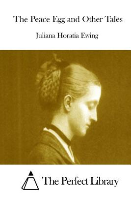 The Peace Egg and Other Tales - Ewing, Juliana Horatia, and The Perfect Library (Editor)