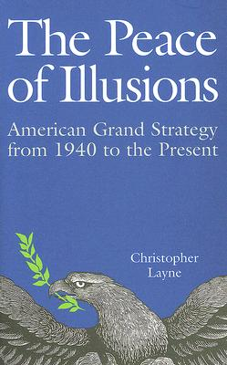 The Peace of Illusions: American Grand Strategy from 1940 to the Present - Layne, Christopher