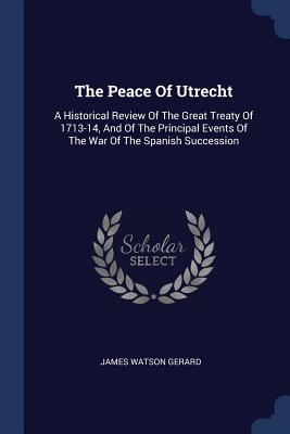 The Peace of Utrecht: A Historical Review of the Great Treaty of 1713-14, and of the Principal Events of the War of the Spanish Succession - Gerard, James Watson