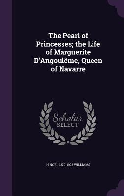 The Pearl of Princesses; The Life of Marguerite D'Angouleme, Queen of Navarre - Williams, H Noel 1870-1925