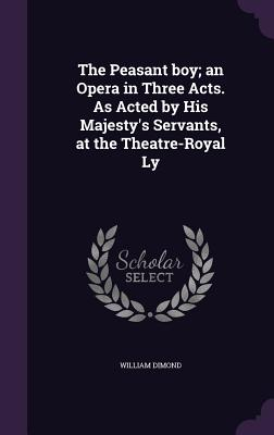 The Peasant Boy; An Opera in Three Acts. as Acted by His Majesty's Servants, at the Theatre-Royal Ly - Dimond, William