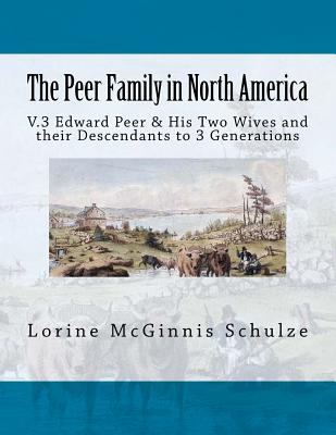 The Peer Family in North America: V.3 Edward Peer & His Two Wives and Their Descendants to 3 Generations - Schulze, Lorine McGinnis