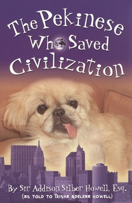 The Pekinese Who Saved Civilization - Howell, Trisha Adelena, and Howell, Derek Evan (Editor), and Howell, Dean Edward