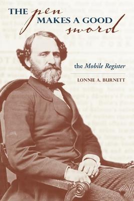 The Pen Makes a Good Sword: John Forsyth of the Mobile Register - Burnett, Lonnie A, Dr.