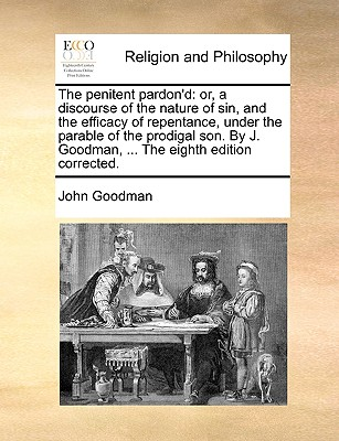 The Penitent Pardon'd: Or, a Discourse of the Nature of Sin, and the Efficacy of Repentance, Under the Parable of the Prodigal Son. by J. Goodman, ... the Eighth Edition Corrected. - Goodman, John