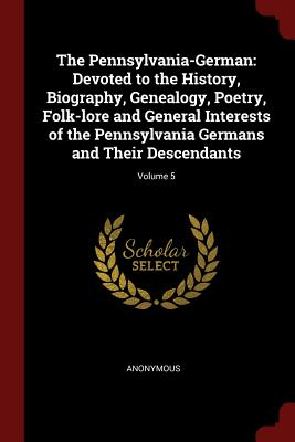 The Pennsylvania-German: Devoted to the History, Biography, Genealogy, Poetry, Folk-Lore and General Interests of the Pennsylvania Germans and Their Descendants; Volume 5 - Anonymous