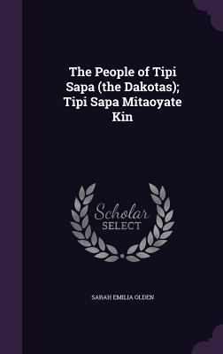 The People of Tipi Sapa (the Dakotas); Tipi Sapa Mitaoyate Kin - Olden, Sarah Emilia