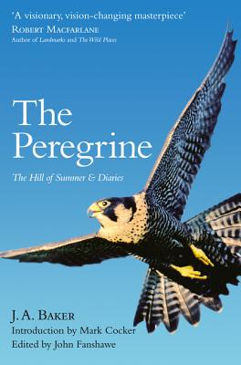 The Peregrine: The Hill of Summer & Diaries: the Complete Works of J. A. Baker - Baker, J. A., and Cocker, Mark (Introduction by), and Fanshawe, John (Editor)